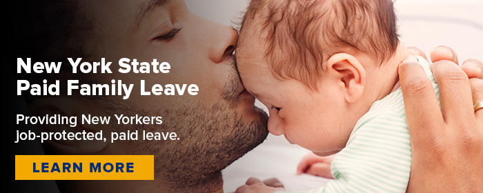 New York State Paid Family Leave.  Providing New Yorkers job-protected, paid leave.  Click to learn more.